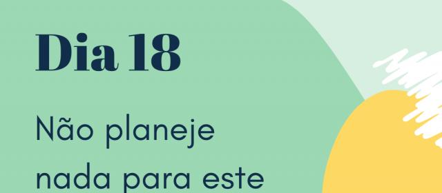 Dia 18 – Não planeje nada para este dia